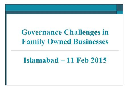 Governance Challenges in Family Owned Businesses Islamabad – 11 Feb 2015.