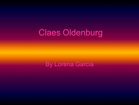 Claes Oldenburg By Lorena Garcia. Date of Birth and origin Claes Oldenburg was born in 1929 Stockholm, Sweden.