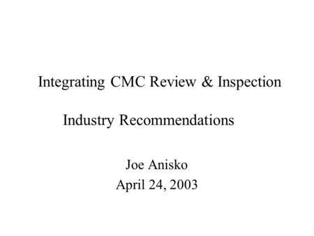 Integrating CMC Review & Inspection Industry Recommendations Joe Anisko April 24, 2003.