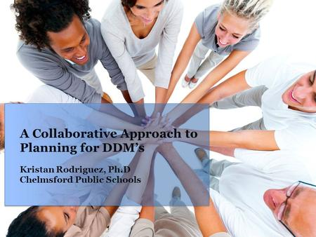 A Collaborative Approach to Planning for DDM's Kristan Rodriguez, Ph.D Chelmsford Public Schools.
