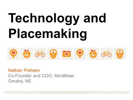 Technology and Placemaking Nathan Preheim Co-Founder and COO, MindMixer Omaha, NE.