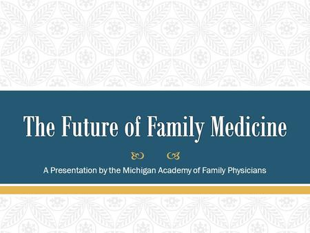  A Presentation by the Michigan Academy of Family Physicians.
