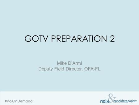 & #noiOnDemand GOTV PREPARATION 2 Mike D'Armi Deputy Field Director