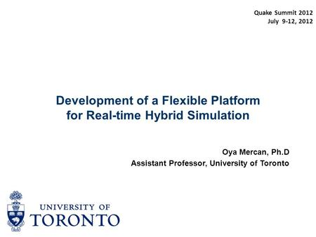 Development of a Flexible Platform for Real-time Hybrid Simulation Oya Mercan, Ph.D Assistant Professor, University of Toronto Quake Summit 2012 July 9-12,
