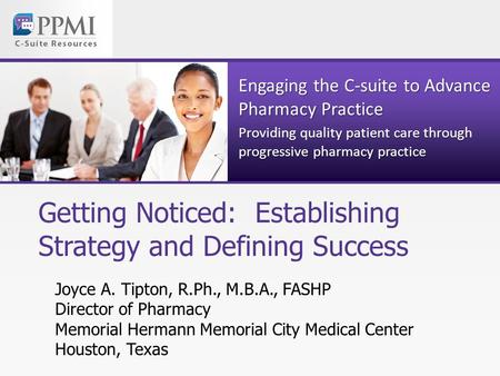 Engaging the C-suite to Advance Pharmacy Practice Providing quality patient care through progressive pharmacy practice Getting Noticed: Establishing Strategy.