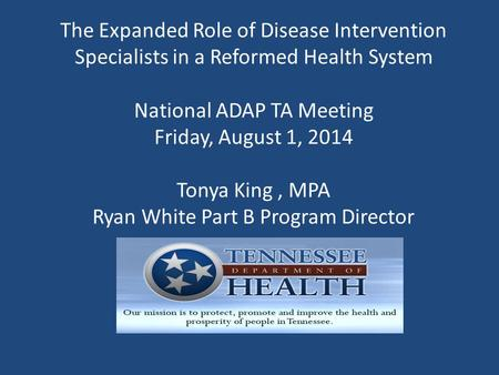The Expanded Role of Disease Intervention Specialists in a Reformed Health System National ADAP TA Meeting Friday, August 1, 2014 Tonya King, MPA Ryan.