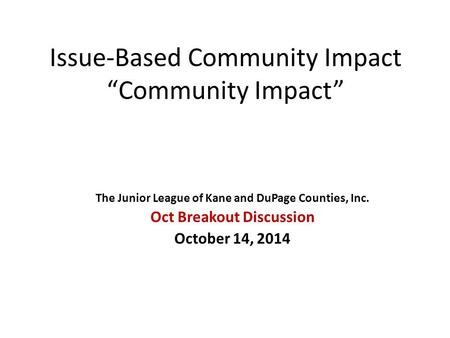 "Issue-Based Community Impact ""Community Impact"" The Junior League of Kane and DuPage Counties, Inc. Oct Breakout Discussion October 14, 2014."