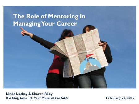 The Role of Mentoring In Managing Your Career Linda Luckey & Sharon Riley KU Staff Summit: Your Place at the Table February 26, 2015.