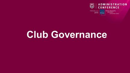 Club Governance. Presenters/Facilitators Session Structure 1.Introduction to Club Governance a) What does it mean? b)What constitutes sound Governance?
