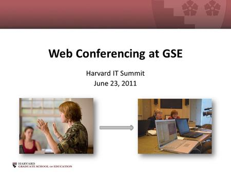 Web Conferencing at GSE Harvard IT Summit June 23, 2011.