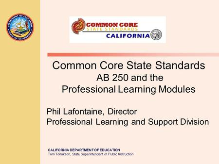 CALIFORNIA DEPARTMENT OF EDUCATION Tom Torlakson, State Superintendent of Public Instruction Common Core State Standards AB 250 and the Professional Learning.