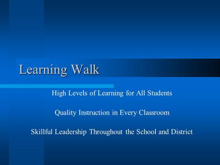 Learning Walk High Levels of Learning for All Students Quality Instruction in Every Classroom Skillful Leadership Throughout the School and District.