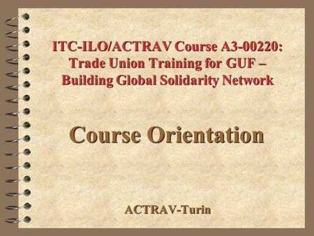 ITC-ILO/ACTRAV Course A3-00220: Trade Union Training for GUF – Building Global Solidarity Network ACTRAV-Turin Course Orientation.