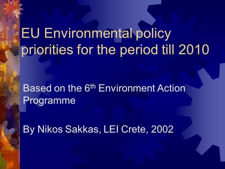 EU Environmental policy priorities for the period till 2010 Based on the 6 th Environment Action Programme By Nikos Sakkas, LEI Crete, 2002.