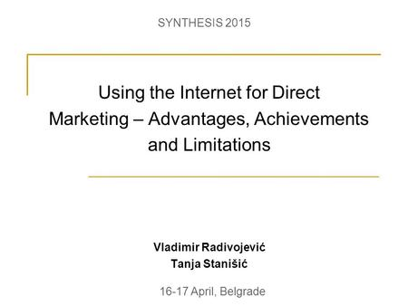Using the Internet for Direct Marketing – Advantages, Achievements and Limitations Vladimir Radivojević Tanja Stanišić 16-17 April, Belgrade SYNTHESIS.