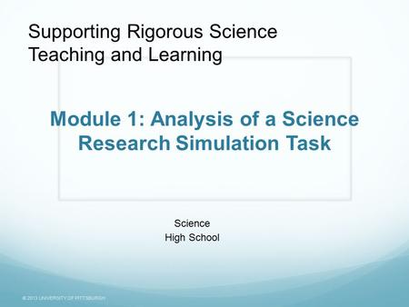 © 2013 UNIVERSITY OF PITTSBURGH Module 1: Analysis of a Science Research Simulation Task Science High School Supporting Rigorous Science Teaching and Learning.