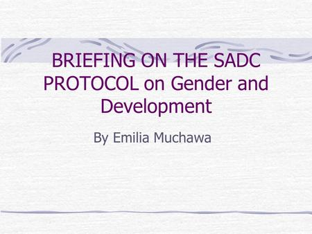 BRIEFING ON THE SADC PROTOCOL on Gender and Development By Emilia Muchawa.