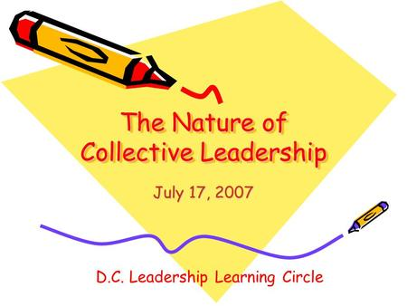The Nature of Collective Leadership July 17, 2007 D.C. Leadership Learning Circle.