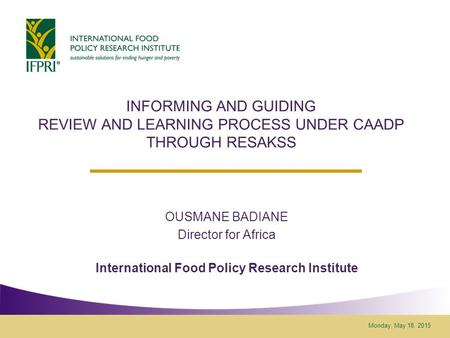 Monday, May 18, 2015 INFORMING AND GUIDING REVIEW AND LEARNING PROCESS UNDER CAADP THROUGH RESAKSS OUSMANE BADIANE Director for Africa International Food.