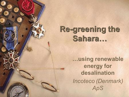 1 Re-greening the Sahara… …using renewable energy for desalination Incoteco (Denmark) ApS.