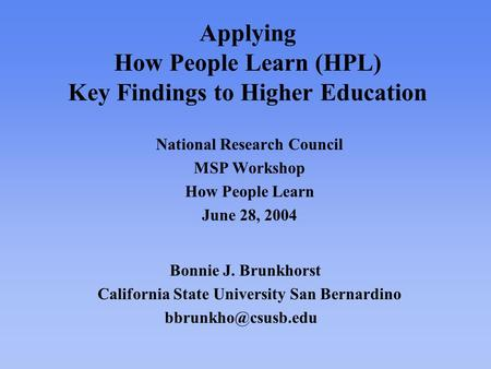 Applying How People Learn (HPL) Key Findings to Higher Education National Research Council MSP Workshop How People Learn June 28, 2004 Bonnie J. Brunkhorst.