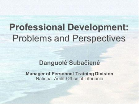Professional Development: Problems and Perspectives Danguolė Subačienė Manager of Personnel Training Division National Audit Office of Lithuania.