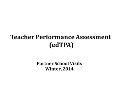 Teacher Performance Assessment (edTPA) Partner School Visits Winter, 2014.