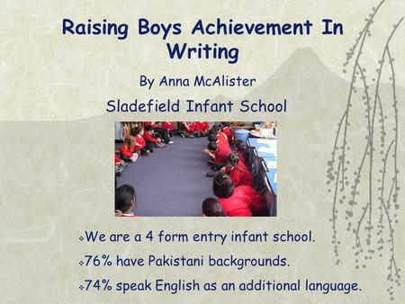 Raising Boys Achievement In Writing By Anna McAlister Sladefield Infant School  We are a 4 form entry infant school.  76% have Pakistani backgrounds.