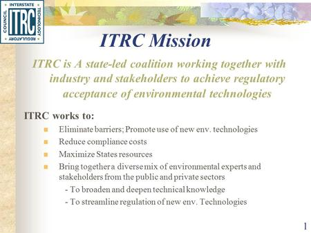 1 ITRC Mission ITRC is A state-led coalition working together with industry and stakeholders to achieve regulatory acceptance of environmental technologies.