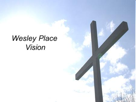 Wesley Place Vision. Background Appointed by Church Council to make recommendations to: –Build on our strengths –Identify areas for improvement –Ensure.