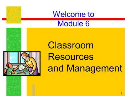 1 Welcome to Module 6 Classroom Resources and Management.