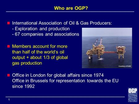 ______________________________________________________________ 1 Who are OGP? International Association of Oil & Gas Producers: - Exploration and production.