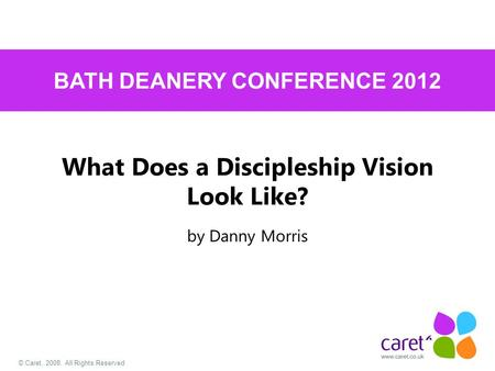 © Caret, 2008. All Rights Reserved What Does a Discipleship Vision Look Like? by Danny Morris BATH DEANERY CONFERENCE 2012.
