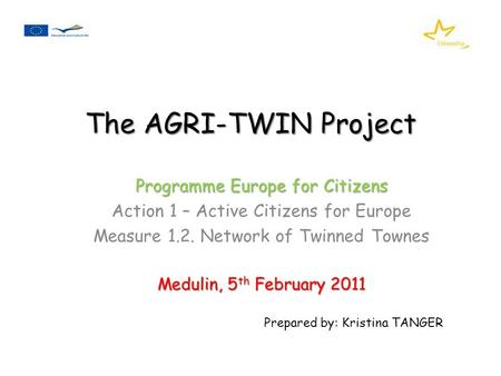 The AGRI-TWIN Project Programme Europe for Citizens Action 1 – Active Citizens for Europe Measure 1.2. Network of Twinned Townes Medulin, 5 th February.
