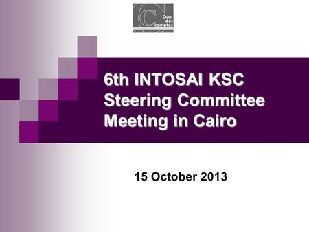 15 October 2013 6th INTOSAI KSC Steering Committee Meeting in Cairo.