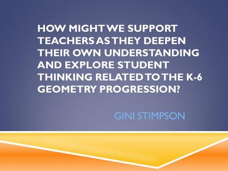 HOW MIGHT WE SUPPORT TEACHERS AS THEY DEEPEN THEIR OWN UNDERSTANDING AND EXPLORE STUDENT THINKING RELATED TO THE K-6 GEOMETRY PROGRESSION? GINI STIMPSON.