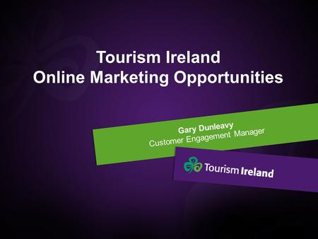 Gary Dunleavy Customer Engagement Manager Tourism Ireland Online Marketing Opportunities.