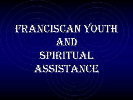 FRANCISCAN YOUTH AND SPIRITUAL ASSISTANCE. GENERAL CONSTITUTIONS OF THE SECULAR FRANCISCAN ORDER Title VII: The Franciscan Youth (Art. 96-97)