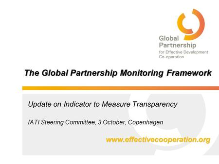 The Global Partnership Monitoring Framework Update on Indicator to Measure Transparency IATI Steering Committee, 3 October, Copenhagen www.effectivecooperation.org.