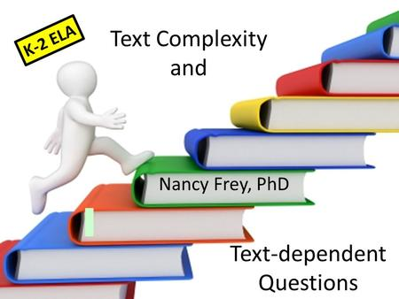 Text Complexity and Nancy Frey, PhD Text-dependent Questions K-2 ELA.