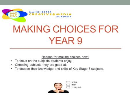 MAKING CHOICES FOR YEAR 9 Reason for making choices now? To focus on the subjects students enjoy. Choosing subjects they are good at. To deepen their knowledge.