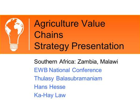 Agriculture Value Chains Strategy Presentation Southern Africa: Zambia, Malawi EWB National Conference Thulasy Balasubramaniam Hans Hesse Ka-Hay Law.
