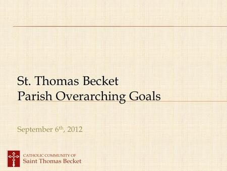 St. Thomas Becket Parish Overarching Goals September 6 th, 2012.
