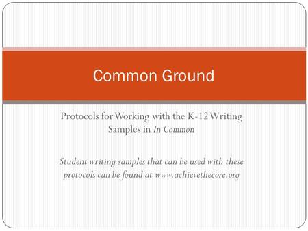 Protocols for Working with the K-12 Writing Samples in In Common Student writing samples that can be used with these protocols can be found at www.achievethecore.org.