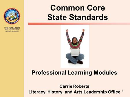 TOM TORLAKSON State Superintendent of Public Instruction 1 Common Core State Standards Professional Learning Modules Carrie Roberts Literacy, History,
