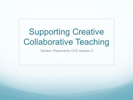 Supporting Creative Collaborative Teaching Tandem Placements CPD session 2.
