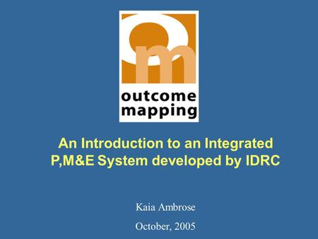 An Introduction to an Integrated P,M&E System developed by IDRC Kaia Ambrose October, 2005.