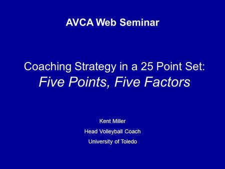 Coaching Strategy in a 25 Point Set: Five Points, Five Factors AVCA Web Seminar Kent Miller Head Volleyball Coach University of Toledo.