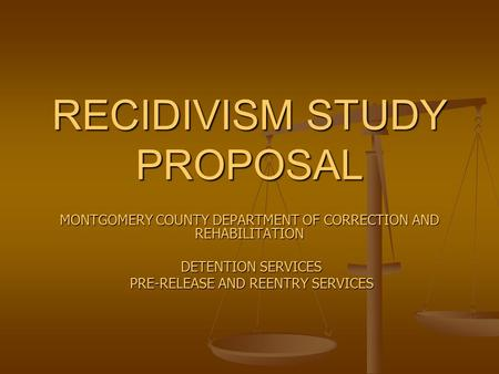 RECIDIVISM STUDY PROPOSAL MONTGOMERY COUNTY DEPARTMENT OF CORRECTION AND REHABILITATION DETENTION SERVICES DETENTION SERVICES PRE-RELEASE AND REENTRY SERVICES.