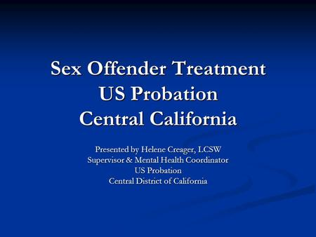 Sex Offender Treatment US Probation Central California Presented by Helene Creager, LCSW Supervisor & Mental Health Coordinator US Probation Central District.
